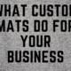 custom mats business benefits